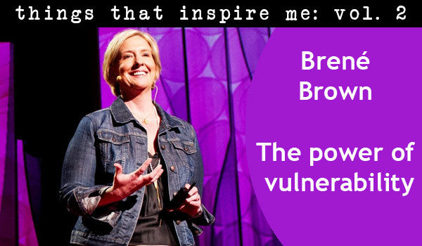 things that inspire me, vol. 2: the power of vulnerability.