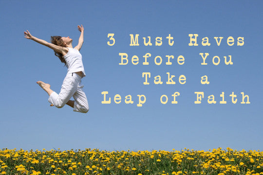 3 Must-Haves BEFORE You Take a Leap of Faith