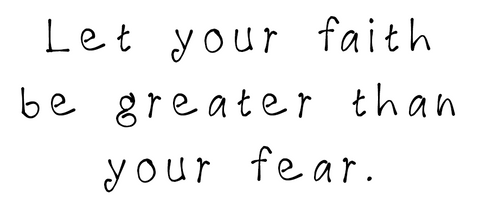 let your faith be greater than your fear