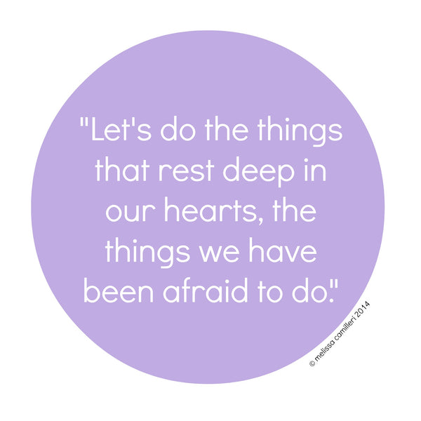 Let's do the things that rest deep in our hearts, the things we have been afraid to do.
