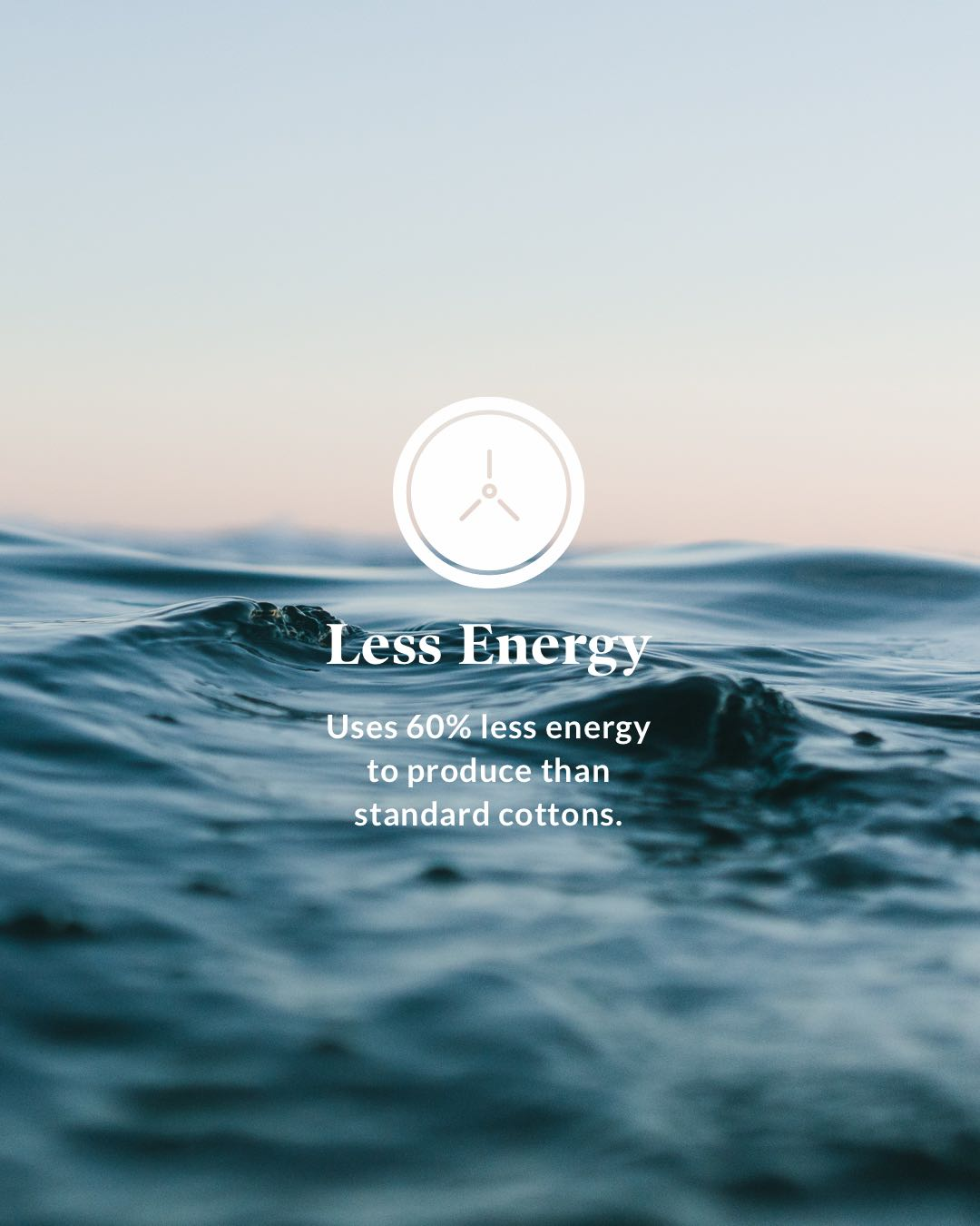 Less Energy - Uses 60% less energy to produce than standard cottons.