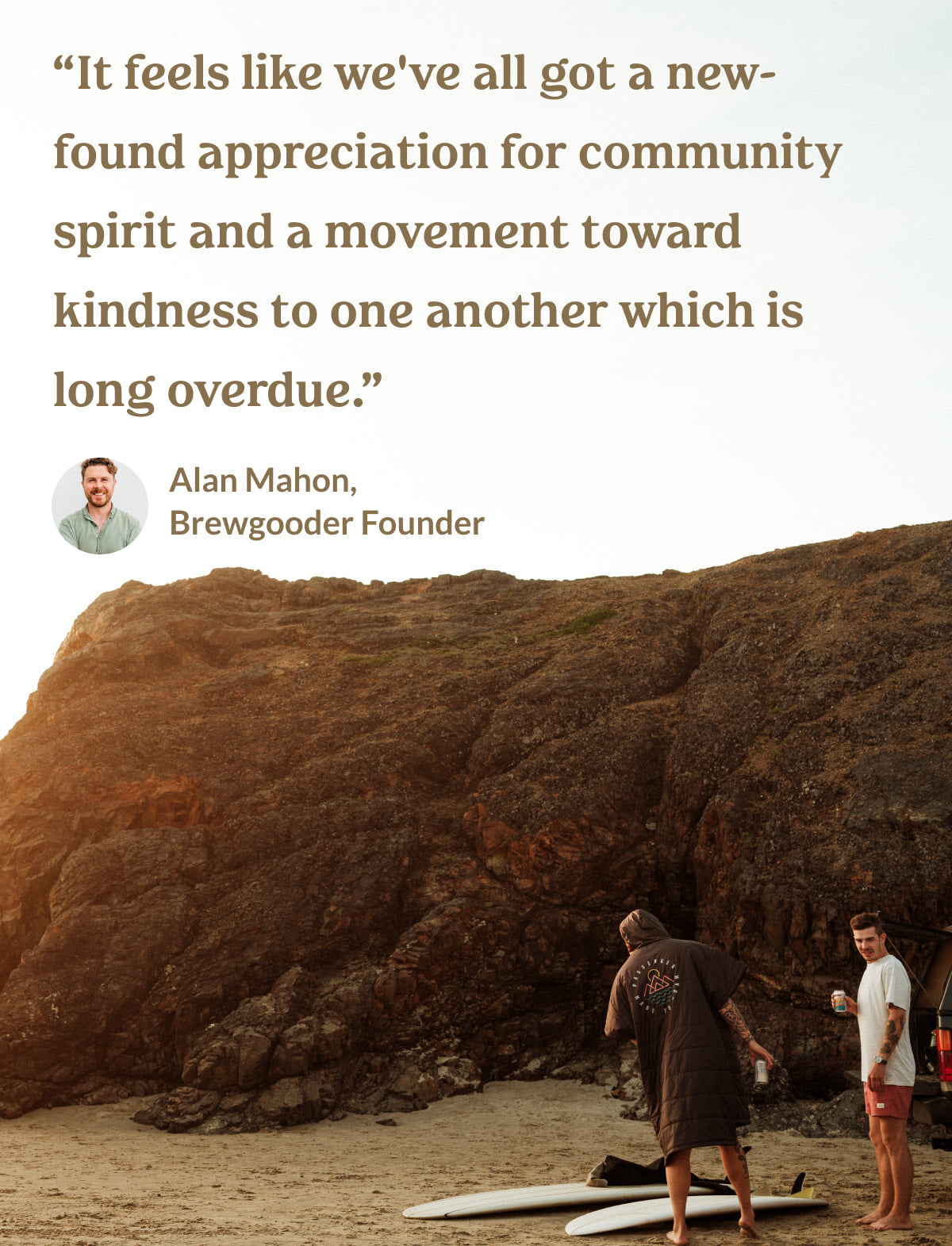quote from Alan Mahon: It feels like we've all got a new-found appreciation for community spirit and a movement toward kindness to one another which is long overdue.