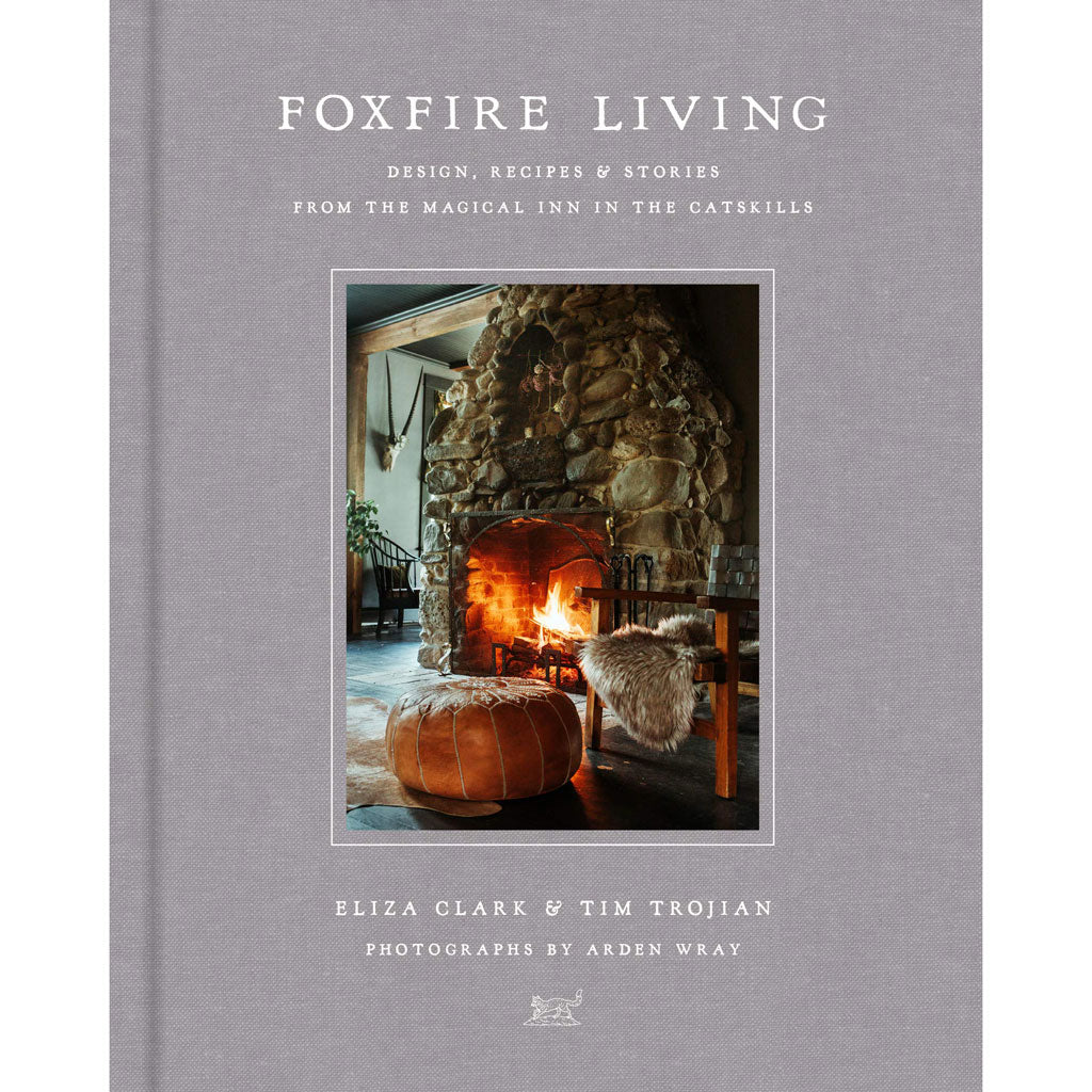 Foxfire Living: Design, Recipes, and Stories from the Magical Inn in the Catskills by Eliza Clark & Tim Trojian