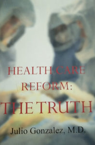 Health care reform the truth by julio gonzalez