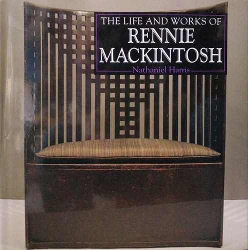 The Life and Works of Rennie Mackintosh by Nataniel Harris