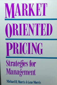 Market Oriented Pricing Strategies for Management by Michael H.Morris & Gene Morris