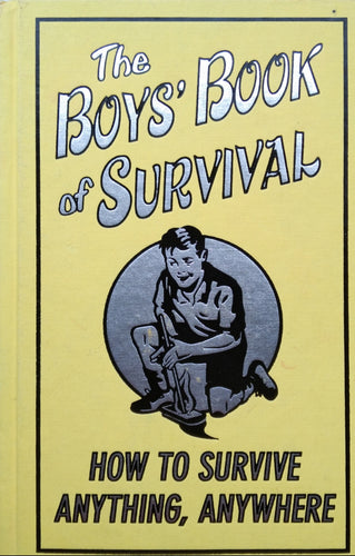 The Boys Book Of Survival: How To Survive Anything, Anywhere
