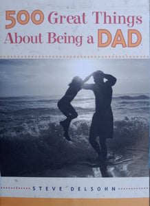 500 Great Things About Being A Dad by Steve Delsohn