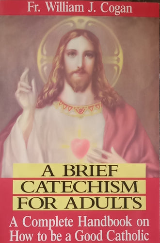 A brief Catechism For Adults By Fr. William J. Cogan