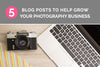 5 Blog Posts to Grow Your Photography Business