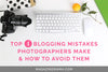 Blogging Mistakes Photographers Make & How to Avoid Them