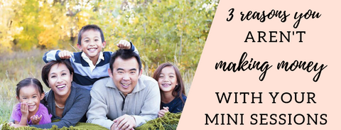 3 reasons you aren't making money with mini sessions