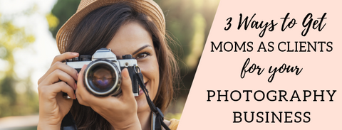 3 Ways to Get Moms as Clients for Your Photography Business