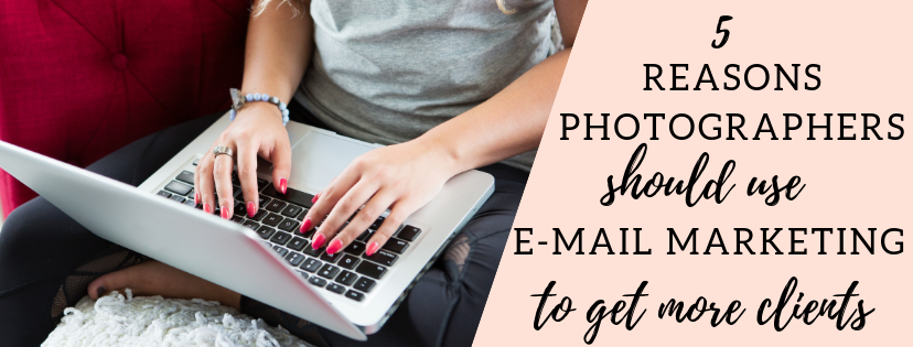 5 Reasons Photographers Should Use Email Marketing to Get more Clients in their Photography Business