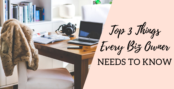 Top 3 Things Every Biz Owner Needs to Know
