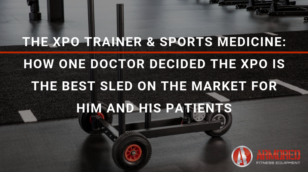 THE XPO TRAINER & SPORTS MEDICINE: HOW ONE DOCTOR DECIDED THE XPO IS THE BEST PUSH SLED ON THE MARKET FOR HIM AND HIS PATIENTS