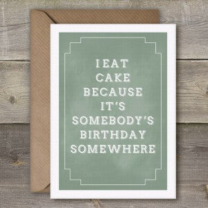 I EAT CAKE BECAUSE IT'S SOMEBODY'S BIRTHDAY SOMEWHERE - GREETING CARD