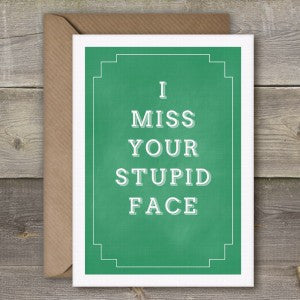 I MISS YOUR STUPID FACE - GREETING CARD