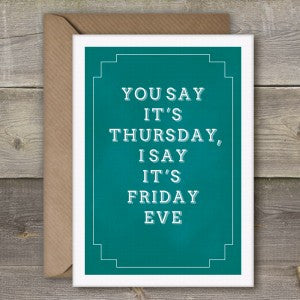 YOU SAY IT'S THURSDAY I SAY IT'S FRIDAY EVE - GREETING CARD