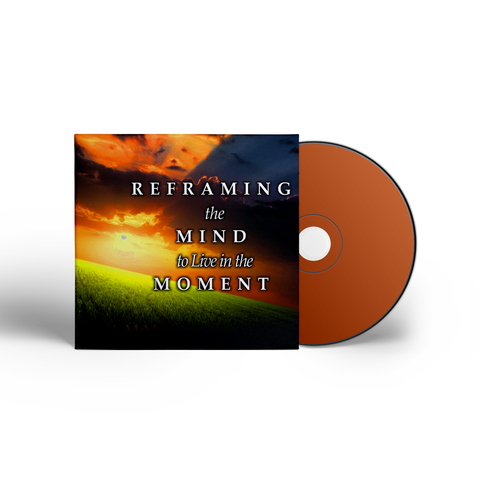 Reframing the Mind to Live in the Moment