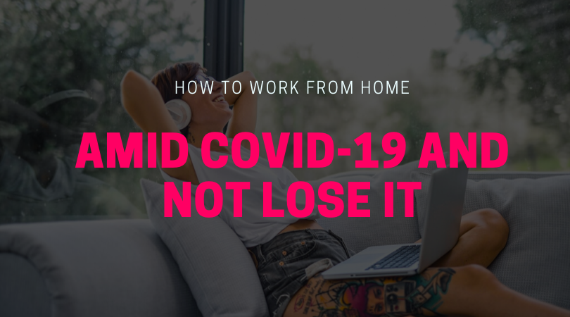 How to Work From Home Amid COVID-19 and Not Lose It