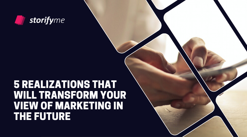 5 Realizations That Will Transform Your View of Marketing in the Future