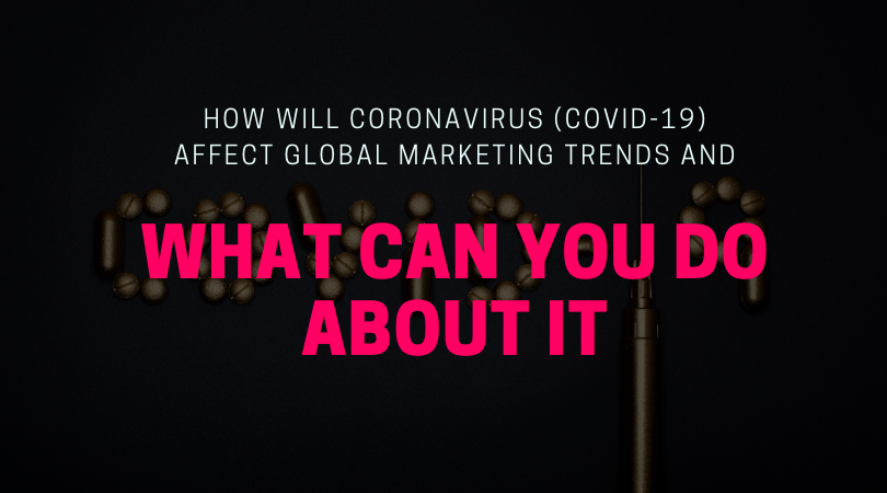 How Will Coronavirus (Covid-19) Affect Global Marketing Trends and What Can You Do About It