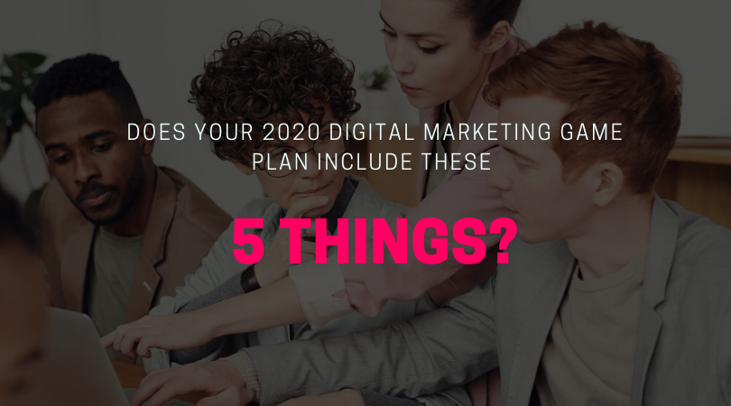 Does Your 2020 Digital Marketing Game Plan Include These 5 Things?