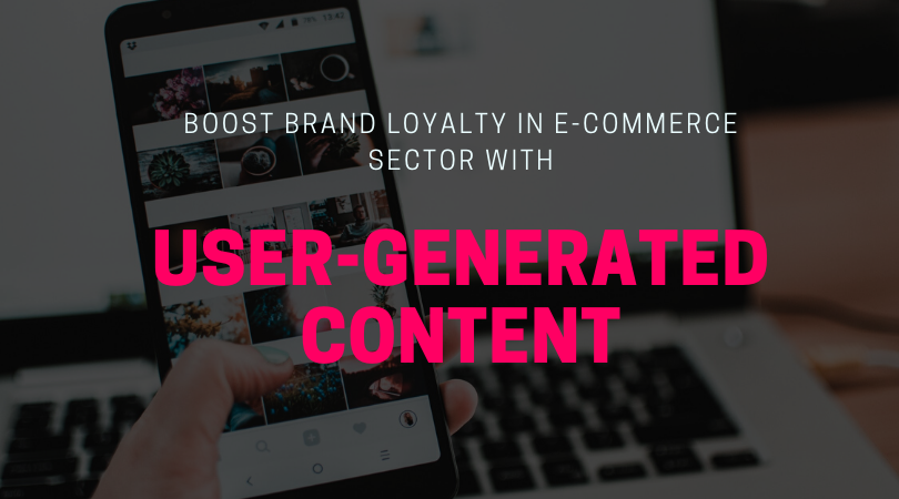 Boost Brand Loyalty in E-Commerce Sector with User-Generated Content