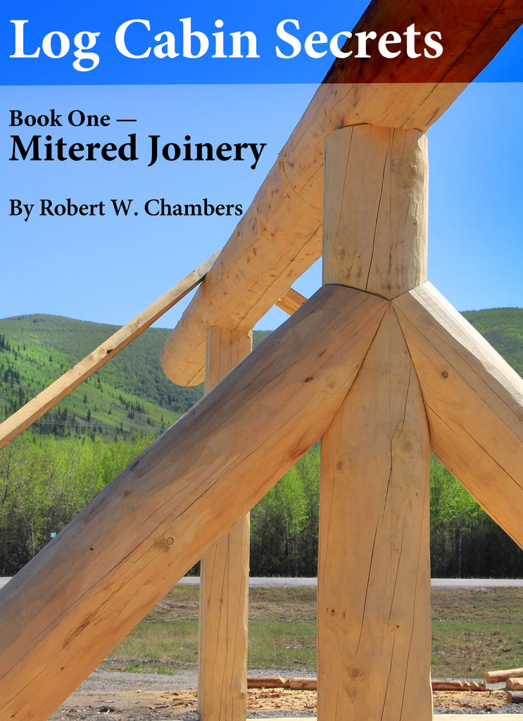 Log Cabin Secrets: Book 1: Mitered Joinery