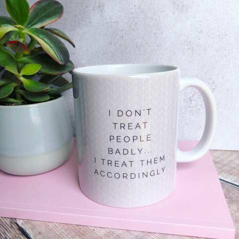 I don't treat people badly Quote Geometric - Fun Mug Sarcasm