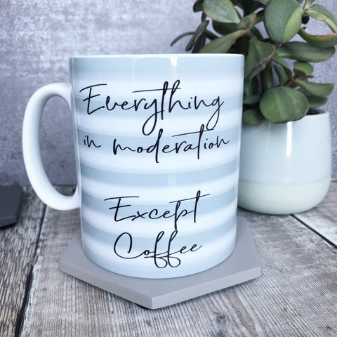 Everything in Moderation Except Coffee - Quote Mug