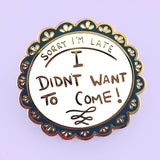 Sorry I'm Late, I Didn't Want To Come Lapel Pin