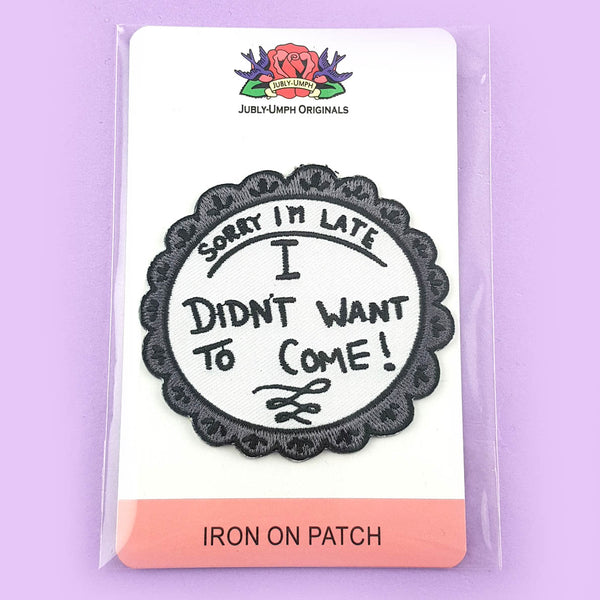 Sorry I'm Late, I didn't Want To Come Embroidered Patch