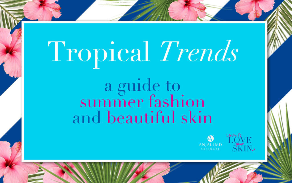 ANJALI MD Skincare-Learn To Love Your Skin Blog: Tropical Trends-A Guide To Summer Fashion and Beautiful Skin