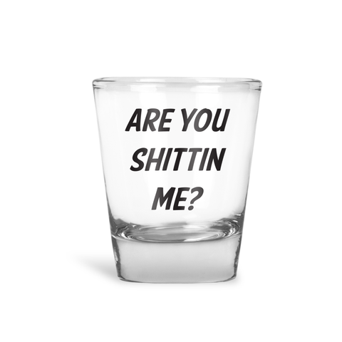 Are You Shittin' Me Shot Glass