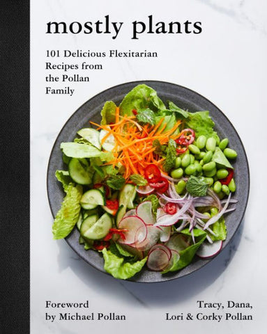 Mostly Plants: 101 Delicious Flexitarian Recipes from the Pollan Family by Michael Pollan