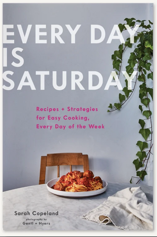 Every Day is SaturdayRecipes + Strategies for Easy Cooking, Every Day of the Week Sarah Copeland