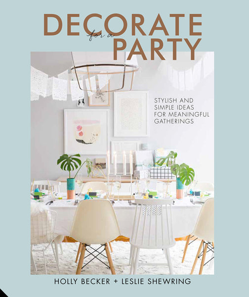 Decorate for a Party: Stylish and Simple Ideas for Meaningful Gatherings HOLLY BECKER