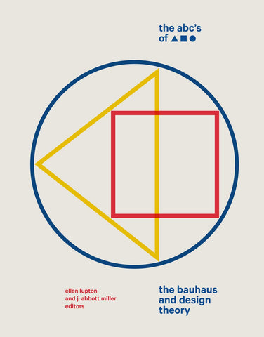 The ABC's of Triangle, Square, Circle: The Bauhaus and Design Theory Ellen Lupton and J. Abbott Miller