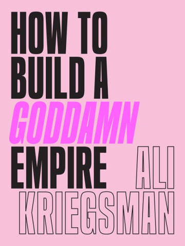 How to Build a Goddamn Empire by Ali Kreigsman