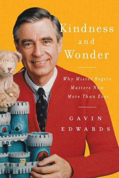 Kindness and Wonder: Why Mister Rogers Matters Now More Than Ever by Gavin Edwards