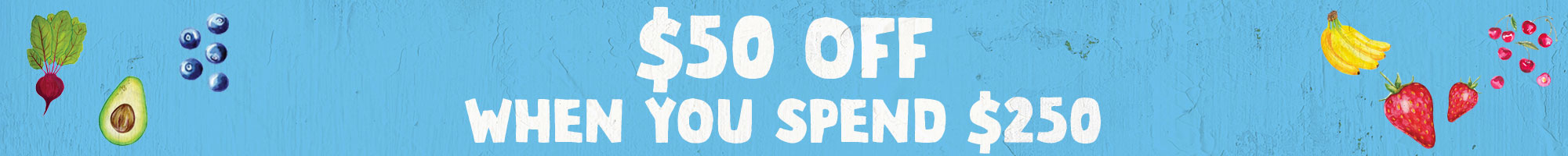 Save $50 off when you spend over $250