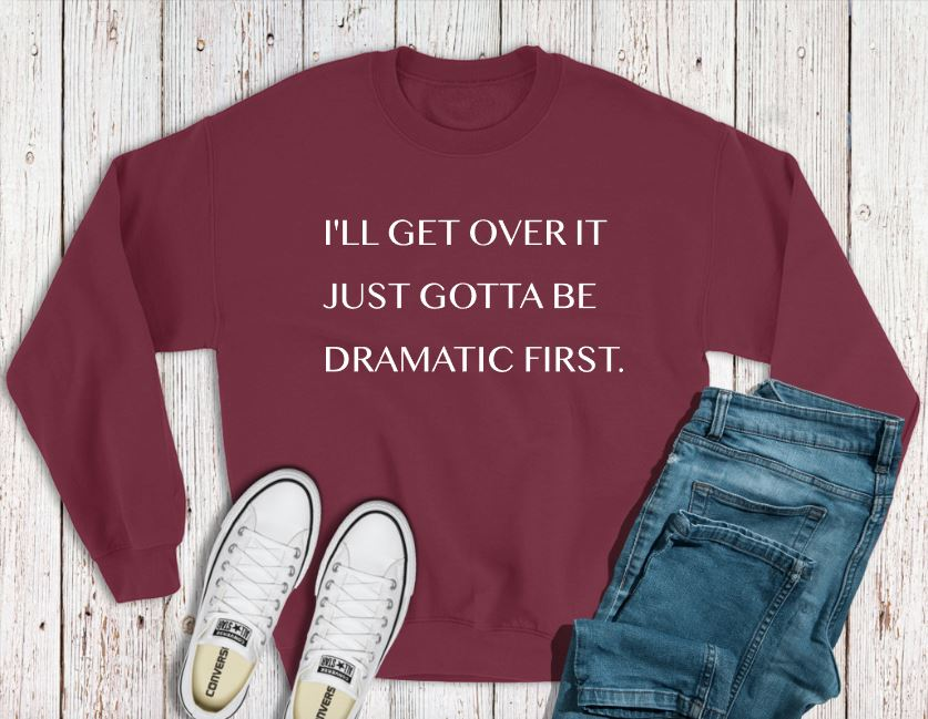 """But first I gotta be dramatic"" Sweatshirt Adult sweatshirt The Teal Bandit"