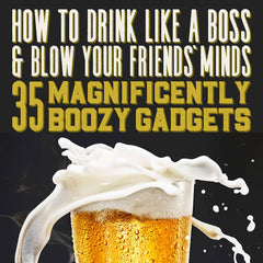 How To Drink Like A Boss: 35 Magnificently Boozy Gadgets header image