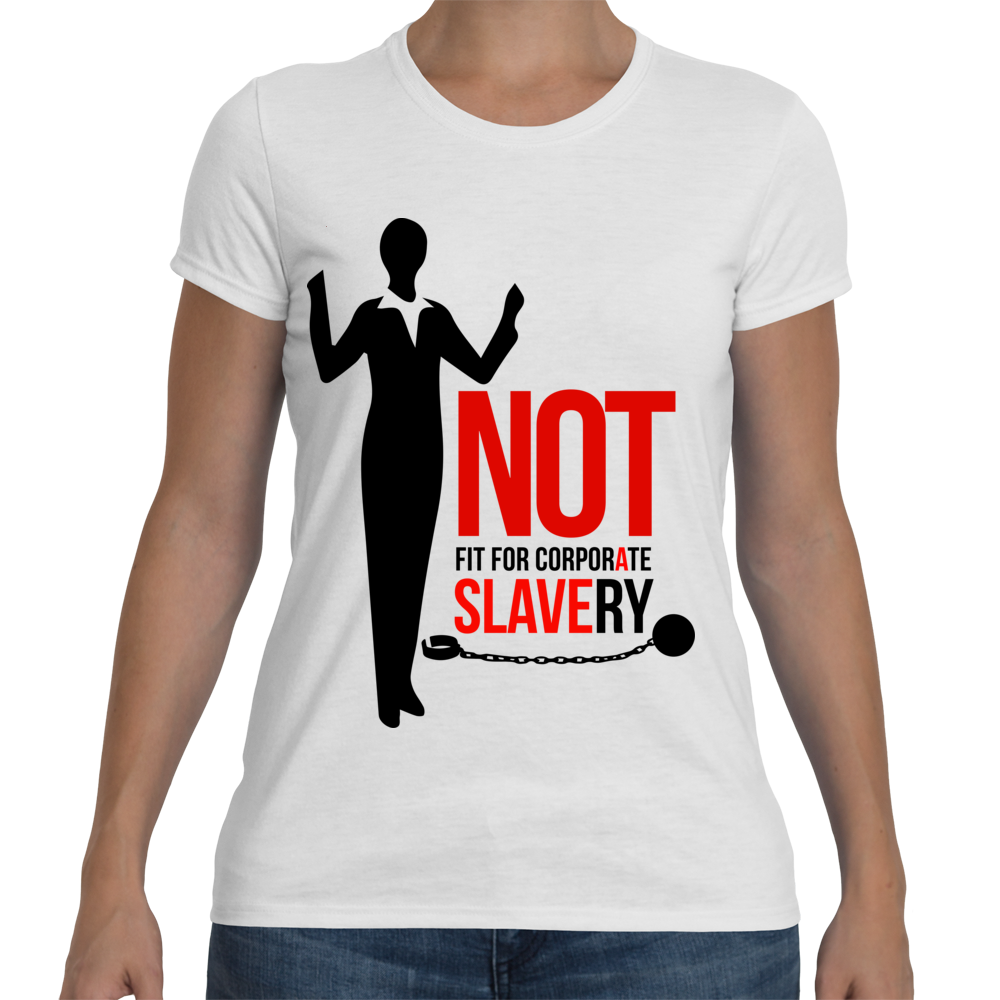 Not Fit For Corporate Slavery (Ladies)