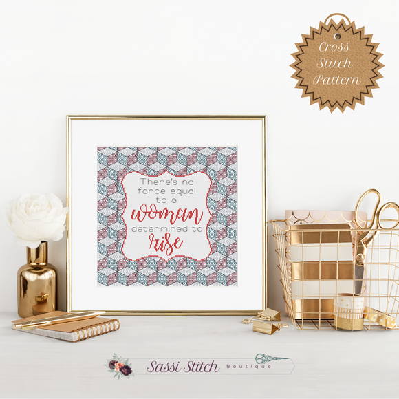 There's No Force Equal to a Woman Determined to Rise Cross Stitch Pattern - Sassi Stitch Boutique