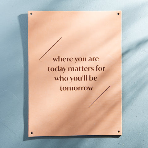 "large leather sign that reads ""where you are today matters for who you'll be tomorrow."""