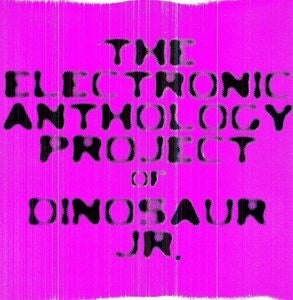 Dinosaur Jr– The Electronic Anthology Project Of Dinosaur Jr.