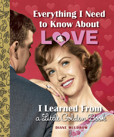 Little Golden Books - Everything I Need to Know About Love I Learned from a Little Golden Book